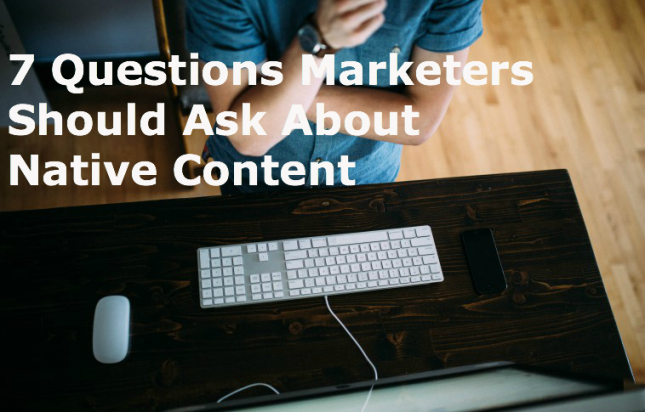 7 Questions Marketers Should Ask About Native Content